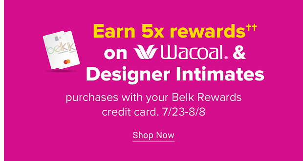 Two Belk credit card icons. Earn five times rewards on Wacoal and designer intimates purchases with your Belk Rewards credit card. Valid July twenty-third through August eighth. Shop now.
