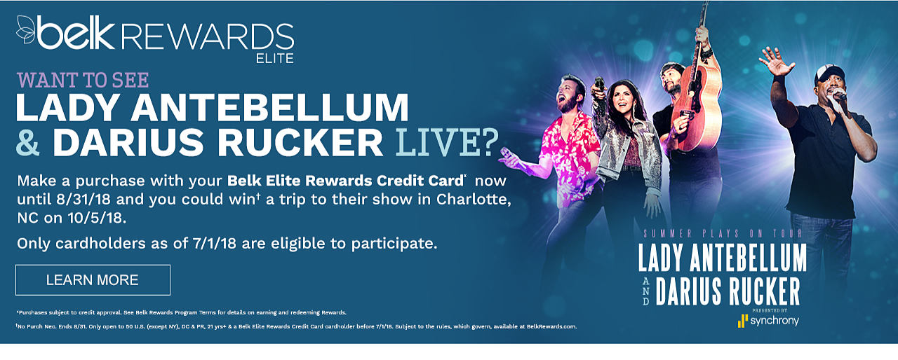 The band Lady Antebellum & Darius Rucker performing on stage. Belk Rewards Elite. Want to see Lady Antebellum & Darius Rucker live? Make a purchase with your Belk Elite Rewards Card now until August 31, 2018 & you could win a trip to their show in Charlotte, North Carolina. on October 15, 2018. Only cardholders as of July 1, 2018 are eligible to participate. Learn more. Purchases subject to crdit approval. See Belk Rewards Program Terms for details on earning & redeeming rewards. No purchase necessay. Ends August 31. Only open to 50 US states, Washington D C & Puerto Rico. Excludes New York. Must be 21 years or older and a Belk Elite Rewards credit card cardholder before July 1, 2018. Subject to the rules which govern, available at Belk Rewards dot com. Summer Plays On Tour. Lady Antebellum & Darius Rucker. Presented by Synchrony.