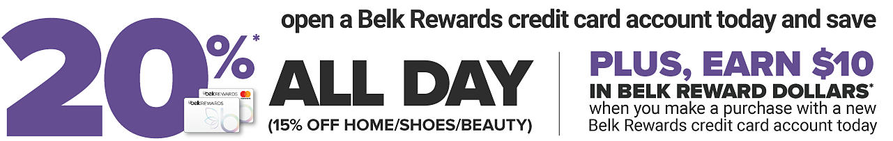 20% off all day. Includes beauty. 15% off home & shoes. Plus, earn $10 in Belk Reward Dollars when you purchase with a new Belk Rewards credit card account today.