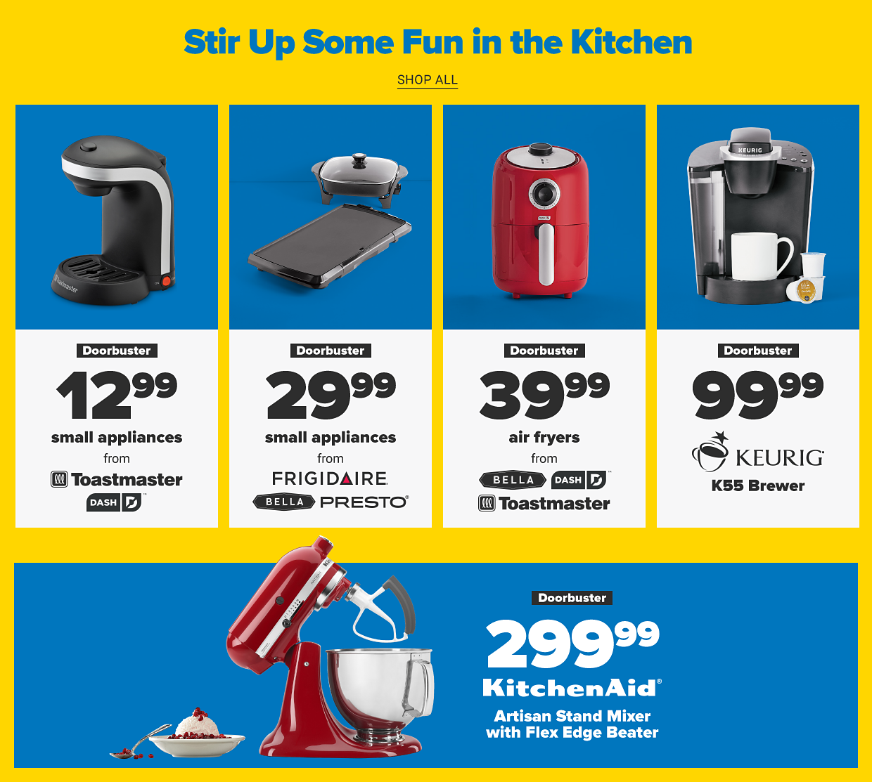 Belk Days. Up to 80% off doorbusters. Shop all doorbusters. Stir up some fun in the kitchen. Shop all. A toaster. Doorbuster. 12.99 small appliances from Toastmaster and Dash. Two small kitchen appliances. Doorbuster. 29.99 small appliances from Frigidaire, Bella and Presto. A red air fryer. Doorbuster. 39.99 air fryers from Bella, Dash and Toastmaster. A Keurig coffee maker. Doorbuster. 99.99 Keurig K55 Brewer. A red mixer with a stainless steel bowl. Doorbuster. 249.99 KitchenAid artisan stand mixer with flex edge beater.