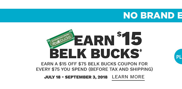 No Brand Exclusions. Earn $15 in Belk Bucks. Earn a $15 off $75 Belk Bucks coupon for every $75 you spend before tax & shipping. July 18 through September 3, 2018. Learn more.