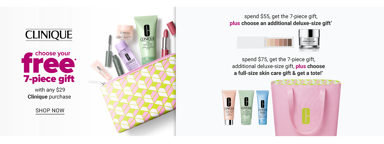 An assortment of Clinique beauty products in a multi colored patterned print zippered makeup pouch. Clinique. Choose your free 7 piece gift. With any $29 Clinique purchase. Shop now. A palette of eyeshadow & a jar of Clinique product. Spend $55, get the 7 piece gift plus choose an additional deluxe size gift. Three different colored tubes of Clinique product & a pink tote. Spend $75, get the 7 piece gift, additional deluxe-size gift, plus choose a full size skin care gift & get a tote.