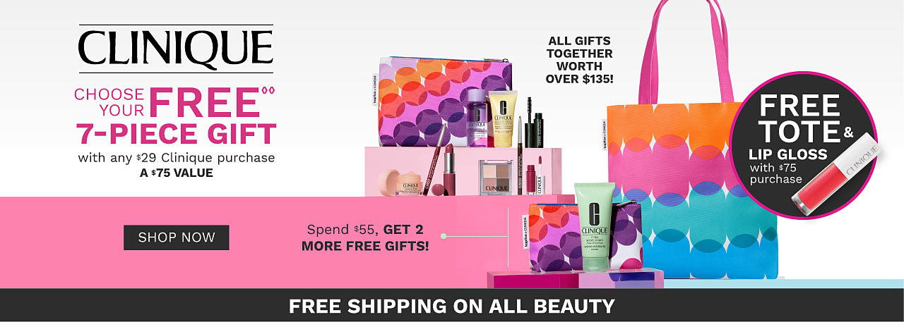 An assortment of Clinique beauty products. A colorful makeup bag & a matching tote. Clinique. Choose your 7 piece gift with any $29 Clinique purchase. A $75 value. Spend $55 & get 2 more free gifts. Spend $75 & take all 9 pieces home in a Kapitza tote. All gifts together worth over $135. One per customer please. While quantities last. Free Shipping on all beauty purchases. Shop now.