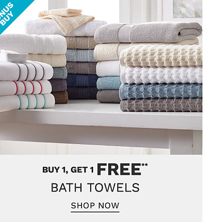 Stacks of folded bath towels in a variety of colors & styles. Bonus Buy. Buy 1, Get 1 bath towels. Free or discounted items must be of equal or lesser value. Shop now.