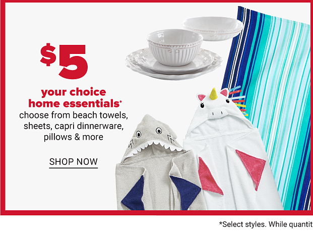 A stack of capri plates, a bright beach towel and then two kid towels with a shark and a unicorn for the hoods. Five dollar your choice home essentials. Choose from beach towels, sheets, capri dinnerware, pillows and more.