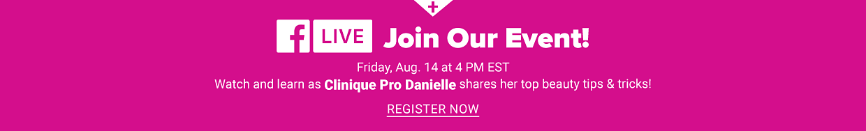 Facebook live. Join our event! Friday, August 14 at 4PM EST. Watch and learn as Clinique Pro Danielle shares her top beauty tips and tricks! Register now.