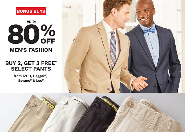 Two men in suits standing next to each other. An assortment of men's pants. Bonus Buys. Up to 80% off men's clothing. Plus, buy 2, get 3 free select pants from IZOD, Haggar, Savane and Lee. Shop now.