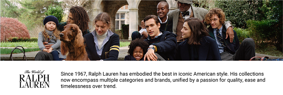 A large group of people sit on the steps of a university. The group consists of people of varying ages, and there's an Irish Setter, too. They all wear Ralph Lauren clothing in a prep school style. The World of Ralph Lauren. Since 1967, Ralph Lauren has embodied the best in iconic American style. His collections now encompass multiple categories and brands, unified by a passion for quality, ease and timelessness over trend