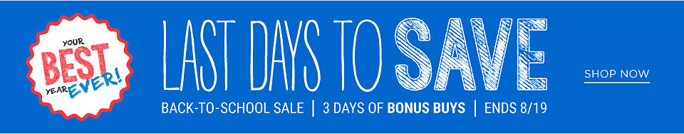 Back to School Sale. Last days to save. 3 days of Bonus Buys. Ends 8-19. Shop now.