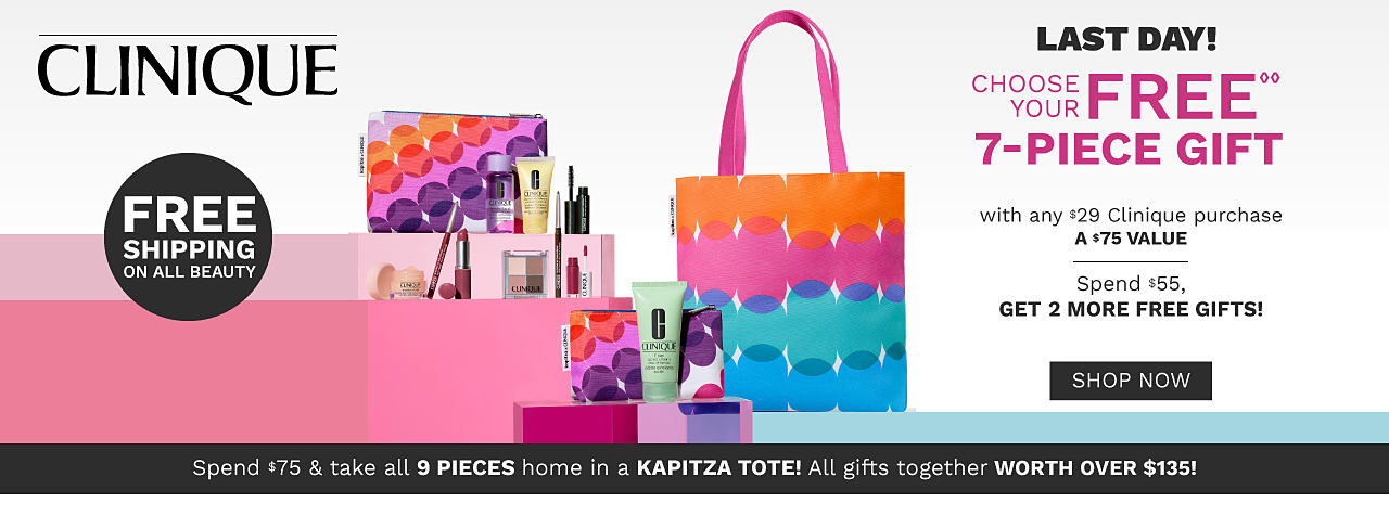 An assortment of Clinique beauty products. A colorful makeup bag & a matching tote. Clinique. Last Day. Choose your 7 piece gift with any $29 Clinique purchase. A $75 value. Spend $55 & get 2 more free gifts. Spend $75 & take all 9 pieces home in a Kapitza tote. All gifts together worth over $135. One per customer please. While quantities last. Free Shipping on all beauty purchases. Shop now