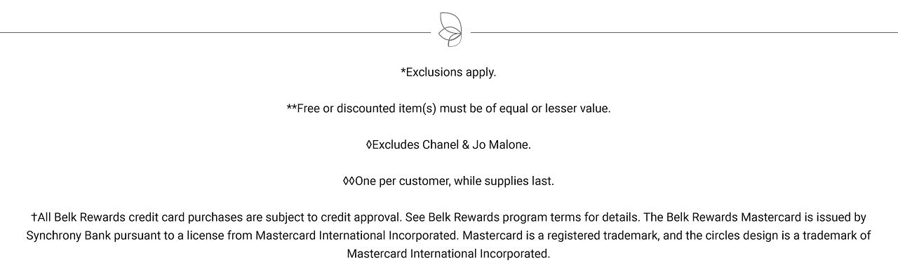 Exclusions apply. Free items must be of equal or lesser value. One per customer, while quantities last. All Belk Rewards credit card purchases are subject to credit approval. See Belk Rewards program terms for details. The Belk Rewards Mastercard is issued by Synchrony Bank pursuant to a license from Mastercard International Incorporated. Mastercard is a registered trademark, and the circles design is a trademark of Mastercard International Incorporated.