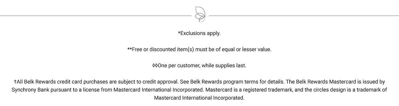 Exclusions apply. Free items must be of equal or lesser value. All Belk Rewards credit card purchases are subject to credit approval. See Belk Rewards program terms for details. The Belk Rewards Mastercard is issued by Synchrony Bank pursuant to a license from Mastercard International Incorporated. Mastercard is a registered trademark, and the circles design is a trademark of Mastercard International Incorporated.