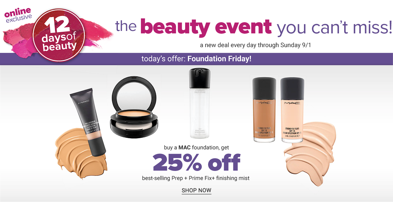Online Exclusive. 12 Days of Beauty. The beauty event you can't miss. A new deal every day through Sunday, September 1. Today's offer. Foundation Friday. An assortment of Mac products. Buy a Mac foundation, get 25% off best selling Prep & Prime Fix & finishing mist. Shop now.