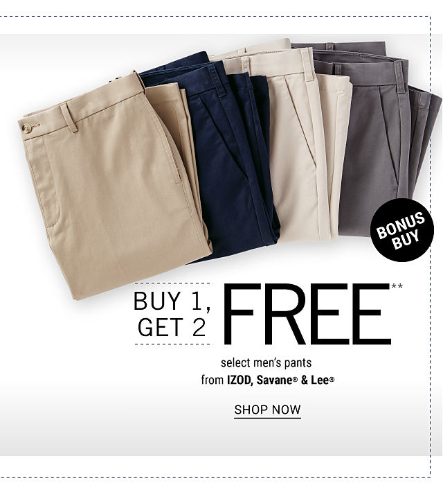 An assortment of folded men's dress pants in a variety of colors. Bonus Buy. Buy 1, Get 2 Free select men's pants from Izod, Savane & Lee. Free or discounted items must be of equal or lesser value. Shop now.