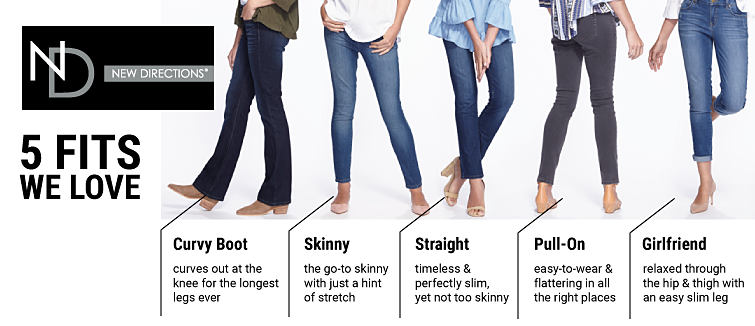 New Directions 5 fits we love. Curvy boot, curves out at the knee for the longest legs ever. Skinny, the go-to skinny with just a hint of stretch. Straight, timeless and perfectly slim, yet not too skinny. Pull-on, easy-to-wear and flattering in all the right places. Girlfriend, relaxed through the hip and thigh with an easy slim leg.