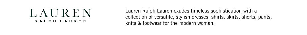 Lauren Ralph Lauren. Lauren Ralph Lauren exude timeless sophistication with a collection of versatile, stylish dresses, shirts, skirts, shorts, pants, knits and footwear for the modern woman.