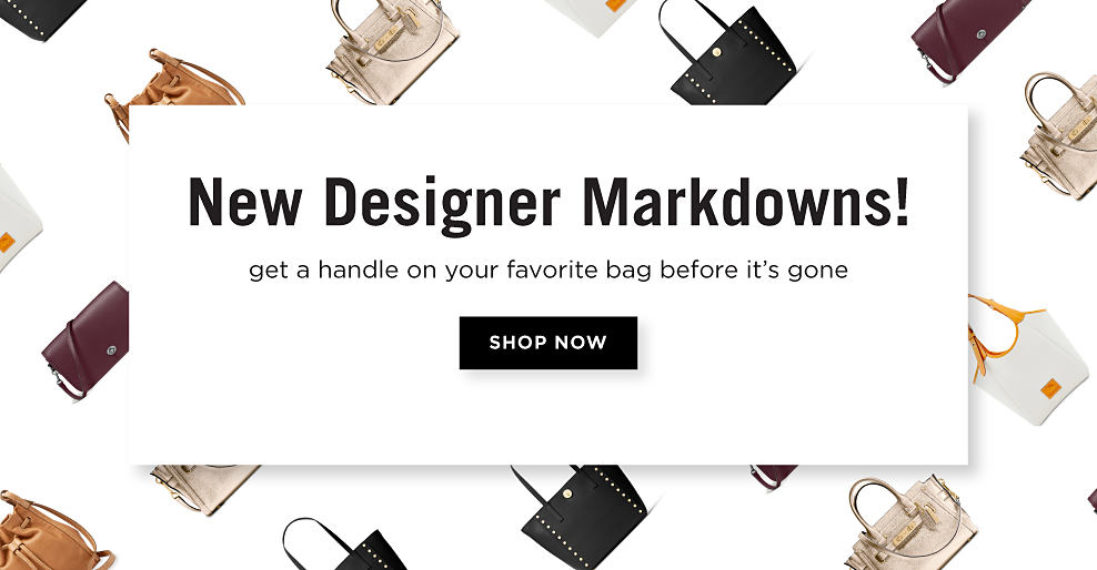 An assortment of women's handbags. New Designer Markdowns! Get a handle on your favorite bag before it's gone. Shop now.