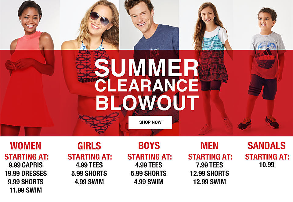Summer clearance blowout. Shop now. Women starting at: 9.99 capris, 19.99 dresses, 9.99 shorts, 11.99 swim. Girls starting at: 4.99 tees, 5.99 shorts, 4.99 swim. Boys starting at: 4.99 tees, 5.99 shorts, 4.99 swim. Men starting at: 7.99 tees, 12.99 shorts, 12.99 swim. Sandals starting at: 10.99.