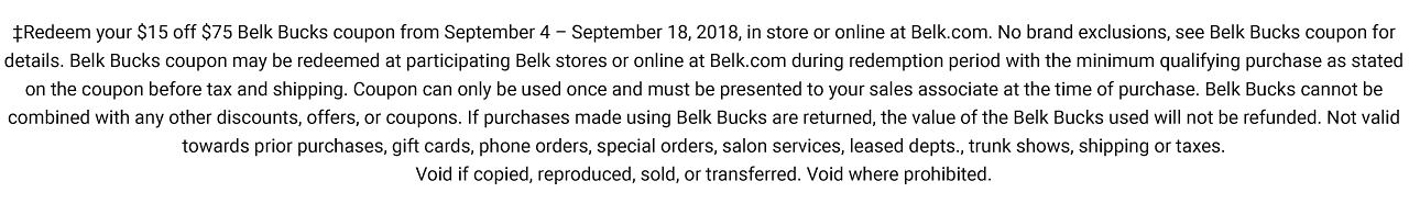 Redeem your $15 off $75 Belk Bucks coupon from September 4 - September 18, 2018, in store or online at Belk.com. No brand exclusions, see Belk Bucks coupon for details. Belk Bucks coupon may be redeemed at participating Belk stores or online at Belk.com during redemption period with minimum qualifying purchase as stated on the coupon before tax and shipping. Coupon can only be used once and must be presented to your sales associate at the time of purchase. Belk Bucks used will not be refunded. Not valid towards prior purchases, gift cards, phone orders, special orders, salon services, leased depts., trunk shows, shipping or taxes. Void if copied, reproduced, sold, or transferred. Void where prohibited.