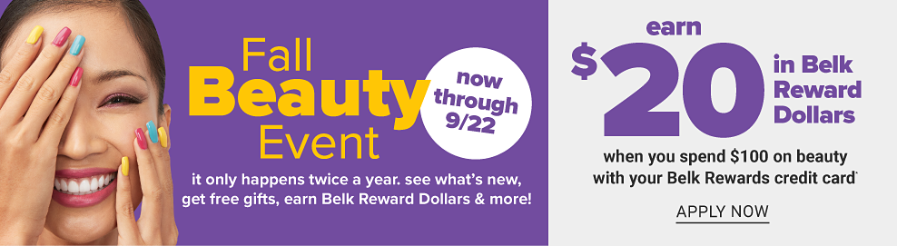 A smiling woman with brightly colored nails. Now through September 22. Fall Beauty Event. It only happens twice a year. See what's new, get free gifts, earn Belk Reward Dollars & more. Earn $20 in Belk Reward Dollars when you spend $100 on beauty with your Belk Rewards credit card. Apply now.