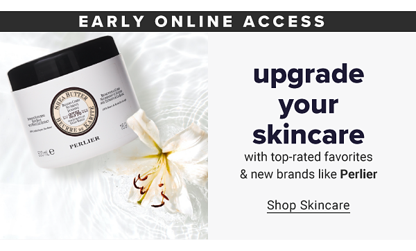 Early Online Access. Upgrade youur skincare with top-rated favorites & new brands like Perlier. Shop Skincare.