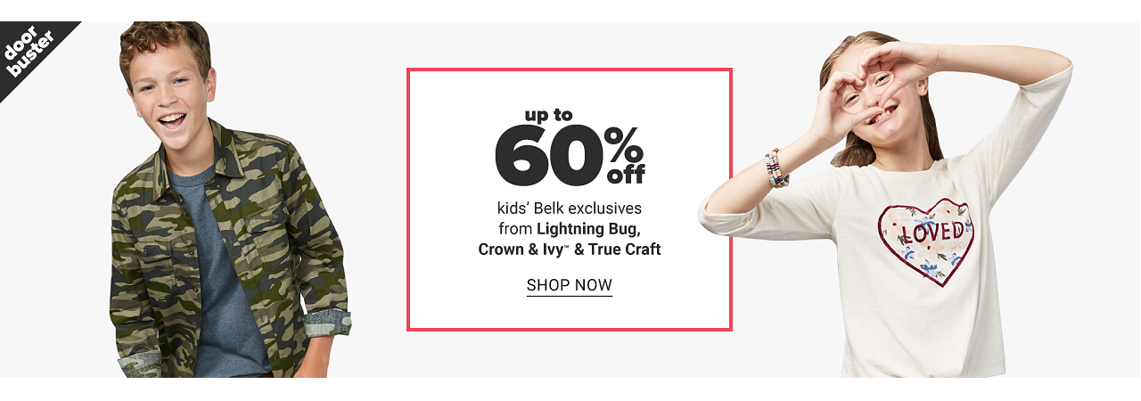 A boy wearing a camo jacket over a denim blue T shirt & blue jeans. A girl wearing a white long sleeved top with a multi colored heart shaped Loved front graphic. Doorbuster. Up to 60% off kids Belk exclusives from Lightning Bug, Crown & Ivy & True Craft. Shop now.