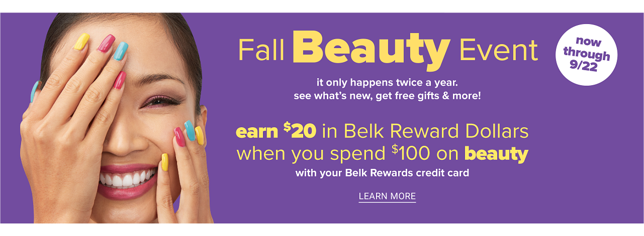 A smiling woman with brightly colored nails. Fall Beauty Event. It only happens twice a year. See what's new, get free gifts & more. Now through September 22. Earn $20 in Belk Reward Dollars when you spend $100 on beauty with your Belk Rewards credit card. Learn more.