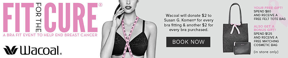 Wacoal A woman wearing a black bra with a pink measuring tape draped over her shoulders. A black felt tote bag & a matching cosmetic bag. Wacoal Fit for the Cure. A bra fit event to help end breast cancer. Wacoal will donate $2 to Susan G Komen for every bra fitting & another $2 for every bra purchases. Your Free Gift. Spend $80 & receive free felt tote bag. Also get a bonus gift. Spend $125 & receive a free matching cosmetic bag. While quantities last. In store only. Book your fit appointment