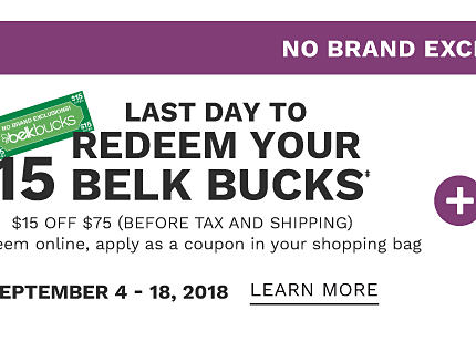 No Brand Exclusions. Last day to redeem your $15 in Belk Bucks. $15 off $75 before tax & shipping. To redeem online, apply as a coupon in your shopping bag. September 4 through 18, 2018. Learn more.