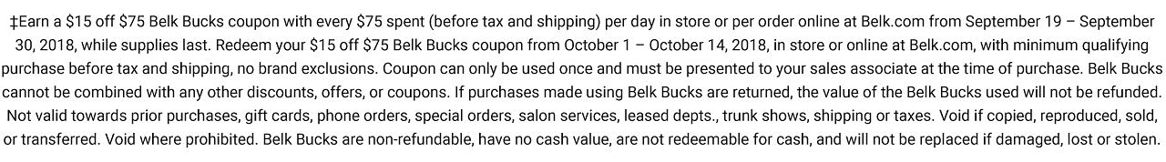 ?Earn a $15 off $75 Belk Bucks coupon with every $75 spent (before tax and shipping) per day in store or per order online at Belk.com from September 19 ? September 30, 2018, while supplies last. Redeem your $15 off $75 Belk Bucks coupon from October 1 ? October 14, 2018, in store or online at Belk.com, with minimum qualifying purchase before tax and shipping, no brand exclusions. Coupon can only be used once and must be presented to your sales associate at the time of purchase. Belk Bucks cannot be combined with any other discounts, offers, or coupons. If purchases made using Belk Bucks are returned, the value of the Belk Bucks used will not be refunded. Not valid towards prior purchases, gift cards, phone orders, special orders, salon services, leased depts., trunk shows, shipping or taxes. Void if copied, reproduced, sold, or transferred. Void where prohibited. Belk Bucks are non-refundable, have no cash value, are not redeemable for cash, and will not be replaced if damaged, lost or stolen.