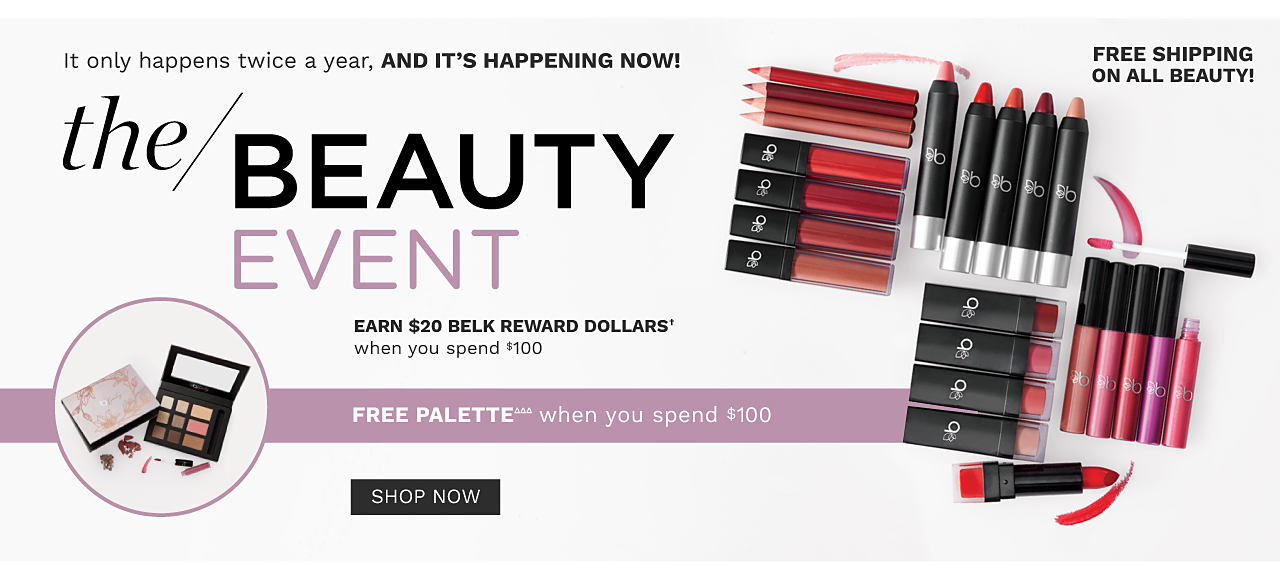 An assortment of lip lipstick, lip pencils & lip colors. An open eye shadow palette & a closed eye shadow palette. The Beauty Event. It only happens twice a year and it's happening now. See what's new, get Free gifts, Free shipping & more. Free palette when you spend $100. One per customer please, while quantities last. Shop now.