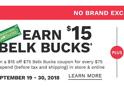 No Brand Exclusions. Earn $15 in Belk Bucks. Earn a $15 off $75 Belk Bucks coupon for every $75 you spend (before tax & shipping) in store and online. September 19 through September 30, 2018. Learn more.