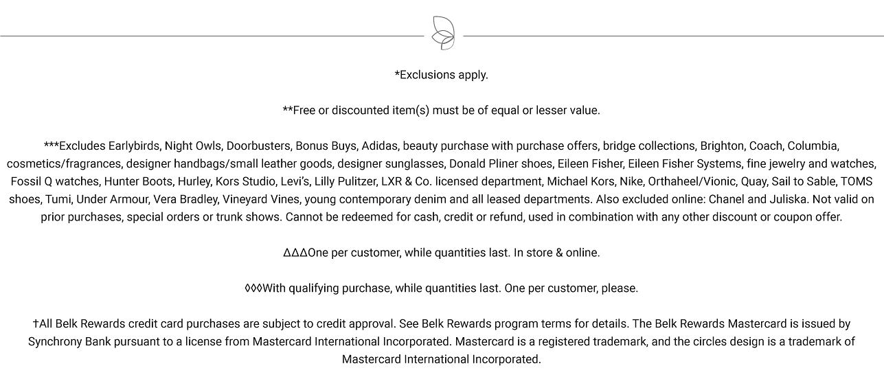 Exclusions apply. Free items must be of equal or lesser value. One per customer please, while quantities last. In store & online. With qualifying purchase. while quantities last. One per customer, please. All Belk Rewards credit card purchases are subject to credit approval. See Belk Rewards program terms for details. The Belk Rewards Mastercard is issued by Synchrony Bank pursuant to a license from Mastercard International Incorporated. Mastercard is a registered trademark, and the circles design is a trademark of Mastercard International Incorporated.