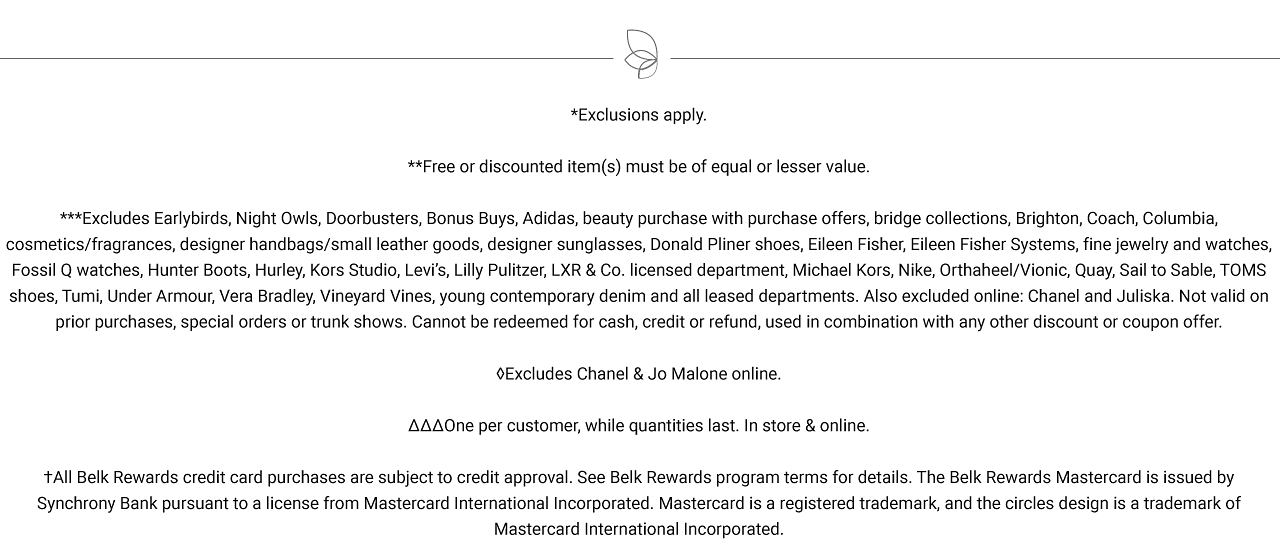 Exclusions apply. Free items must be of equal or lesser value. Excludes Chanel & Jo Malone online. While quantities last. One per customer, please. All Belk Rewards credit card purchases are subject to credit approval. See Belk Rewards program terms for details. The Belk Rewards Mastercard is issued by Synchrony Bank pursuant to a license from Mastercard International Incorporated. Mastercard is a registered trademark, and the circles design is a trademark of Mastercard International Incorporated.