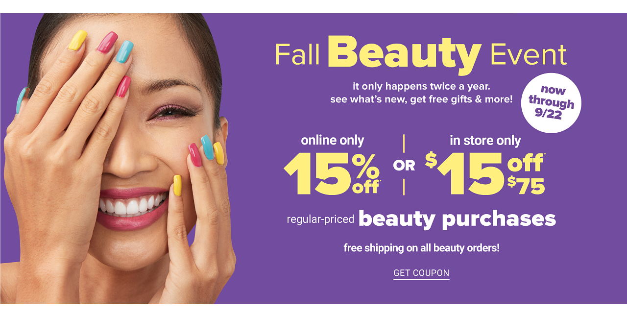 A smiling woman with brightly colored nails. Fall Beauty Event. It only happens twice a year. See what's new, get free gifts & more. Now through September 22. Online only. 15% off regular priced beauty purchases. In store only. $!5 off $75 regular priced beauty purchase. Free shipping on all beauty orders. Get coupon.