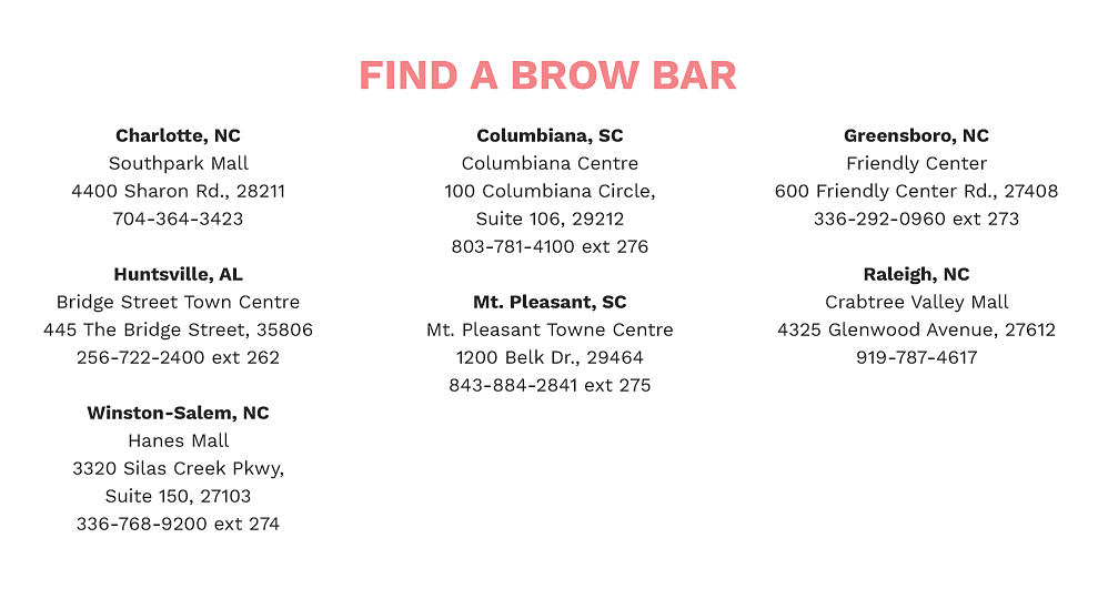 Find a brow bar at the following locations, South Park Mall, Bridge Street Town Centre, Hanes Mall, Columbiana Centre, Mt. Pleasant Towne Centre, Friendly Center, Crabtree Mall.