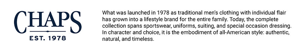 What was launched in 1978 as traditional men's clothing with individual flair has grown into a lifestyle brand for the entire family. Today, the complete collection spans sportswear, uniforms, suiting and special occasion dressing. In character and choice, it is the embodiment of all-American style, authentic, natural and timeless. Chaps, est. 1978.