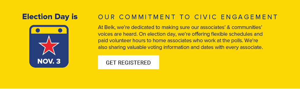 Election Day is November 3. Our commitment to civic engagement. At Belk, we're dedicated to making sure our associates' & communities' voices are heard. On election day, we're offering flexible schedules and paid volunteer hours to home associates who work at the polls. We're also sharing valuable voting information and dates with every associate. Get registered.