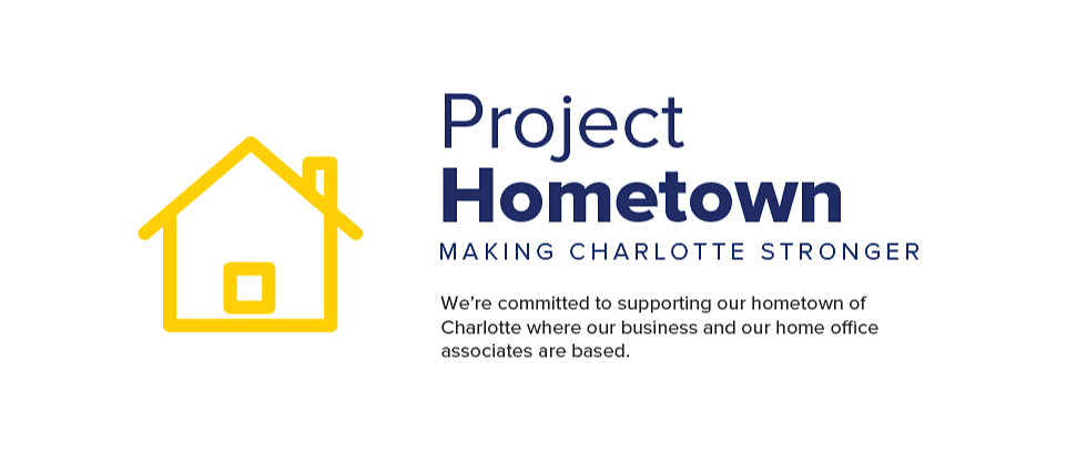 Project Hometown. Making Charlotte stronger. We're committed to supporting our hometown of Charlotte where our business and our home office associates are based.