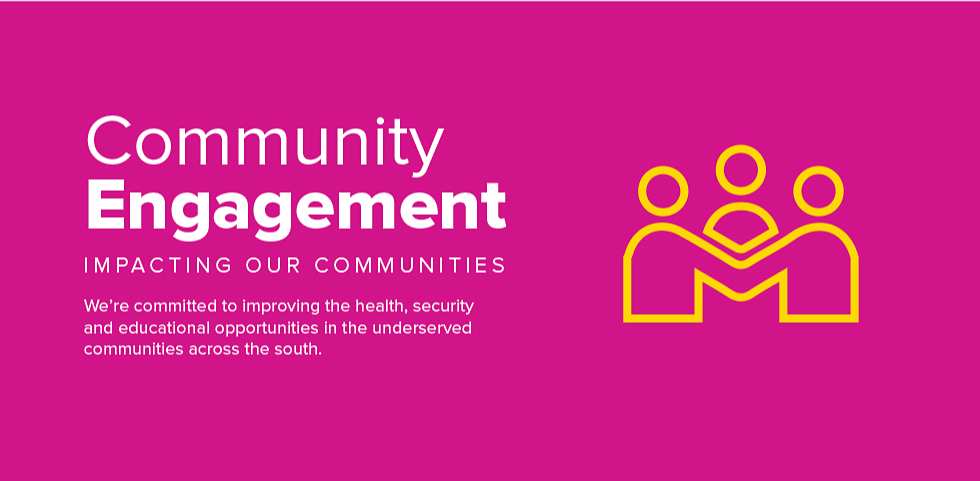 Community Engagement. Impacting our communities. We're committed to improving the health, security and educational opportunities in the underserved communities across the south