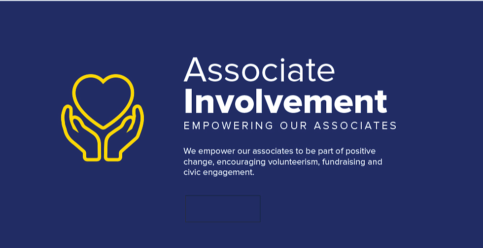 Associate Involvement. Empowering our associates. We empower our associates to be part of positive change, encouraging volunteerism, fundraising and civic engagement.