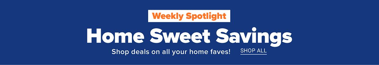 Weekly spotlight Home sweet savings. Shop deals on all your home faves Shop all