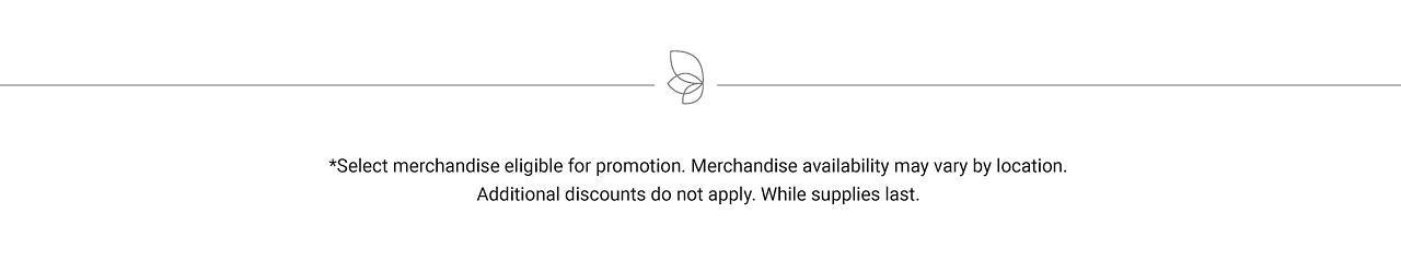 Select merchandise eligible for promotion. Merchandise availability may vary by location. Additional discounts do not apply. While supplies last.