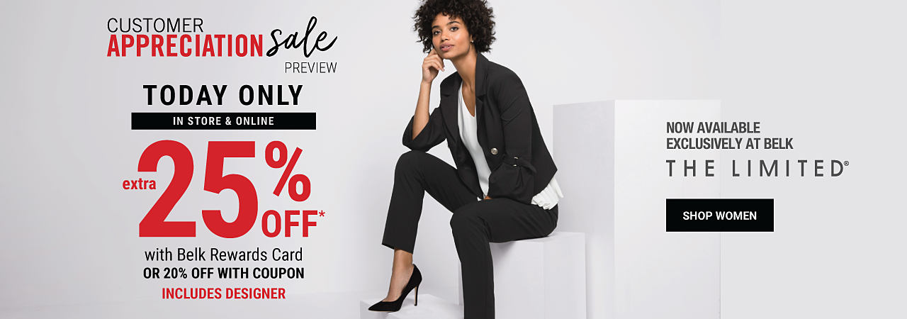 A woman sitting wearing a black jacket, a white top, black pants & black heels. Customer Appreciation Sale Preview. In store & Online. Extra 25% off with Belk Rewards Card. 20% off with coupon. Includes Designer. Featuring The Limited. Now available exclusively at Belk. Shop women.