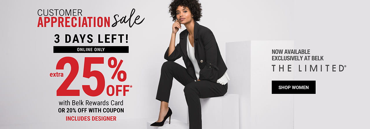 A woman sitting wearing a black jacket, a white top, black pants & black heels. Customer Appreciation Sale. 3 days left! Online only. Extra 25% off with Belk Rewards Card. 20% off with coupon. Includes Designer. Featuring The Limited. Now available exclusively at Belk. Shop women.