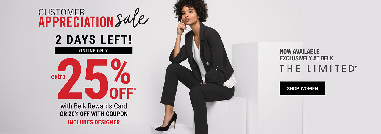 A woman sitting wearing a black jacket, a white top, black pants & black heels. Customer Appreciation Sale. 2 days left! Online only. Extra 25% off with Belk Rewards Card. 20% off with coupon. Includes Designer. Featuring The Limited. Now available exclusively at Belk. Shop women.