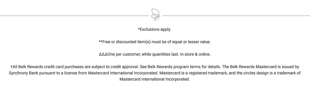 Exclusions apply. Free or discounted items must be of equal or lesser value. One per customer, while quantities last. In store & online. All Belk Rewards credit card purchases are subject to credit approval. See Belk Rewards program terms for details. The Belk Rewards Mastercard is issued by Synchrony Bank pursuant to a license from Mastercard International Incorporated. Mastercard is a registered trademark, and the circles design is a trademark of Mastercard International Incorporated.