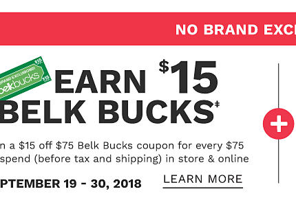 No Brand Exclusions. Earn $15 in Belk Bucks. Earn a $15 off $75 Belk Bucks coupon for every $75 you spend before tax & shipping. In store & online. September 19 through 30, 2018. Learn more.