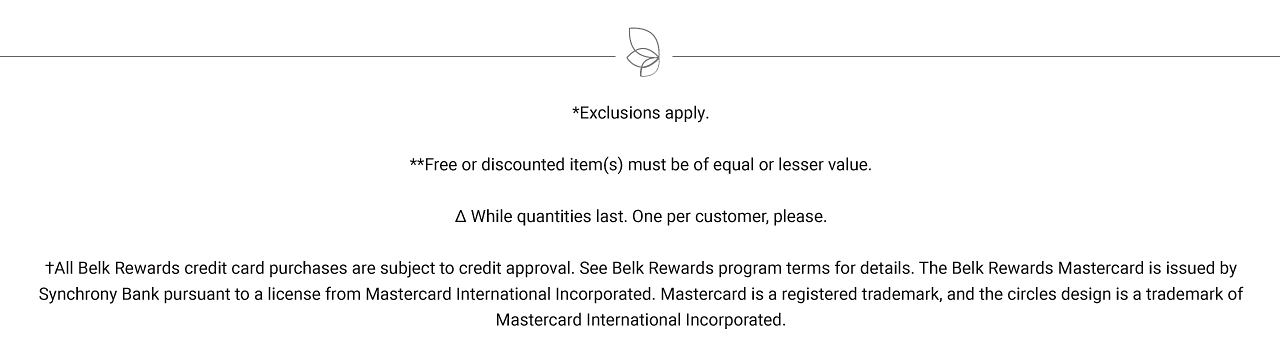 Exclusions apply. Free or discounted items must be of equal or lesser value. While quantities last. One per customer, please. All Belk Rewards credit card purchases are subject to credit approval. See Belk Rewards program terms for details. The Belk Rewards Mastercard is issued by Synchrony Bank pursuant to a license from Mastercard International Incorporated. Mastercard is a registered trademark, and the circles design is a trademark of Mastercard International Incorporated.