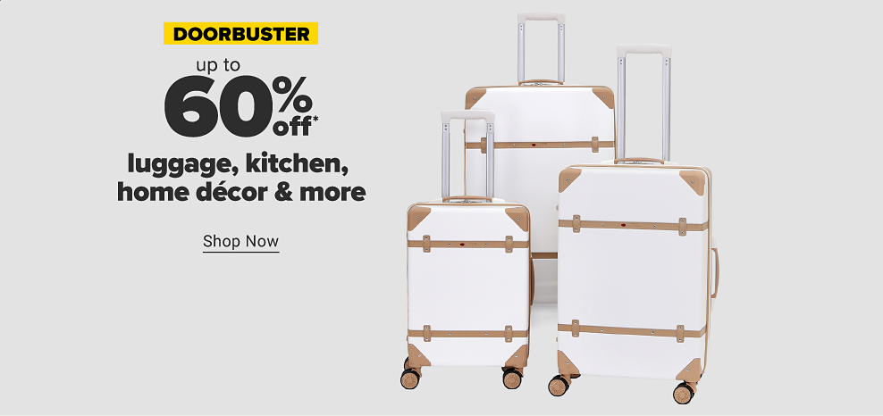 Doorbuster. Up to 60% off luggage, kitchen, home decor and more. Shop now. While quantities last. Not coupon eligible.